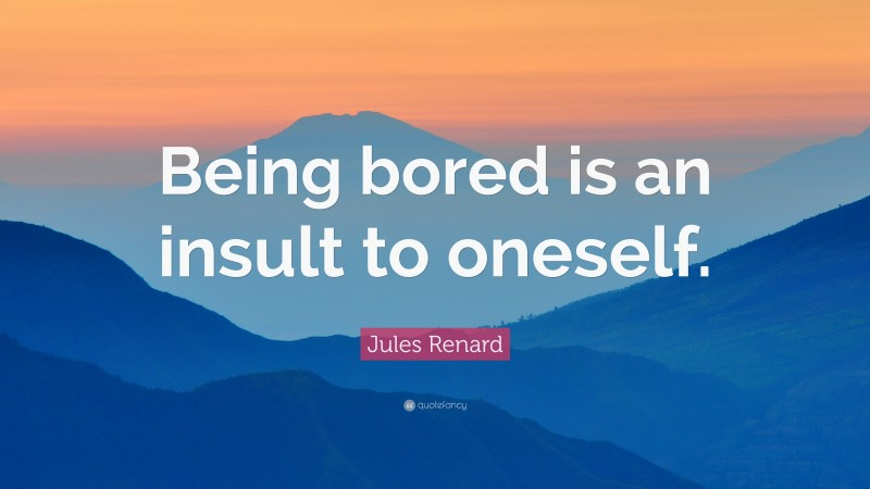"""Jules Renard Quote: """"Being bored is an insult to oneself."""""""