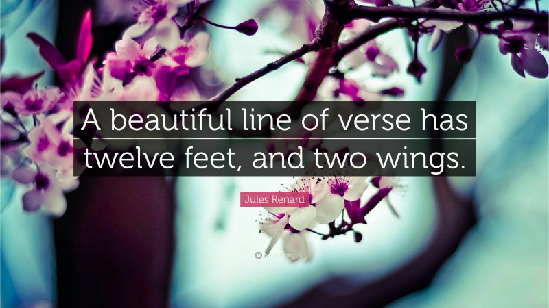 """Jules Renard Quote: """"A beautiful line of verse has twelve feet, and two wings."""""""