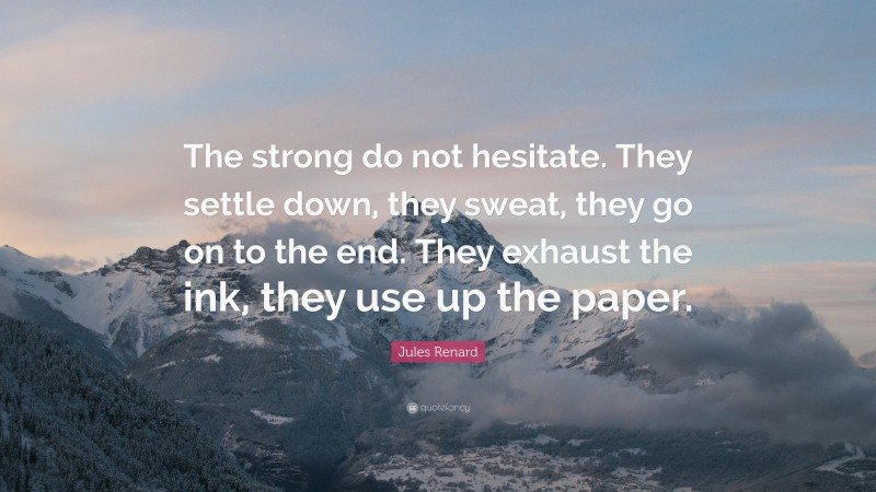 """Jules Renard Quote: """"The strong do not hesitate. They settle down, they sweat, they go on to the end. They exhaust the ink, they use up the paper."""""""
