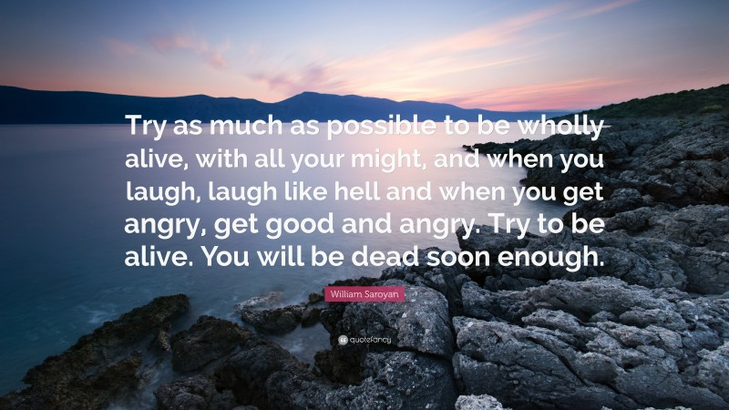 """William Saroyan Quote: """"Try as much as possible to be wholly alive, with all your might, and when you laugh, laugh like hell and when you get angry, get good and angry. Try to be alive. You will be dead soon enough."""""""