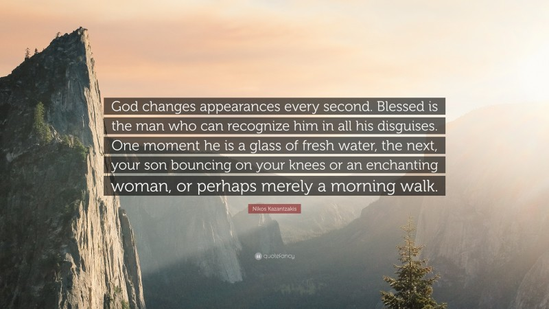 """Nikos Kazantzakis Quote: """"God changes appearances every second. Blessed is the man who can recognize him in all his disguises. One moment he is a glass of fresh water, the next, your son bouncing on your knees or an enchanting woman, or perhaps merely a morning walk."""""""