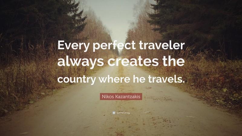 """Nikos Kazantzakis Quote: """"Every perfect traveler always creates the country where he travels."""""""