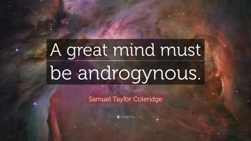 """Samuel Taylor Coleridge Quote: """"A great mind must be androgynous."""""""