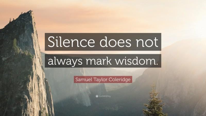 "Samuel Taylor Coleridge Quote: ""Silence does not always mark wisdom."""