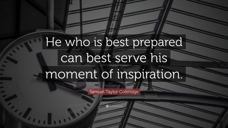"""Samuel Taylor Coleridge Quote: """"He who is best prepared can best serve his moment of inspiration."""""""