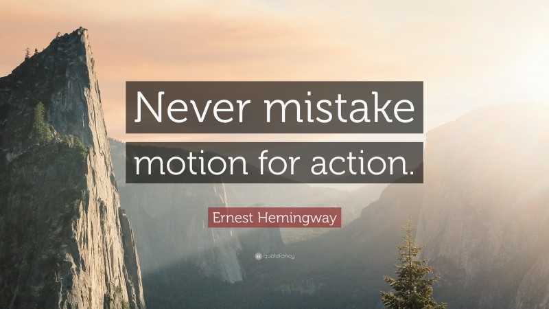"""Ernest Hemingway Quote: """"Never mistake motion for action."""""""