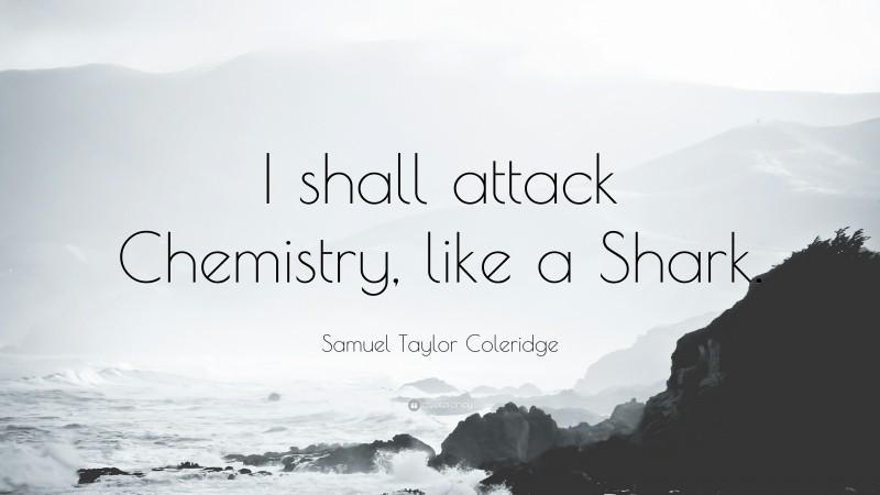"Samuel Taylor Coleridge Quote: ""I shall attack Chemistry, like a Shark."""