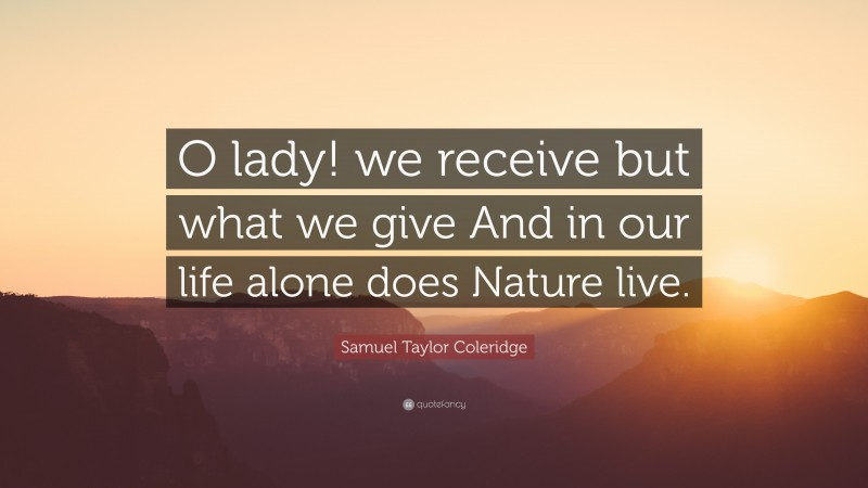 """Samuel Taylor Coleridge Quote: """"O lady! we receive but what we give And in our life alone does Nature live."""""""