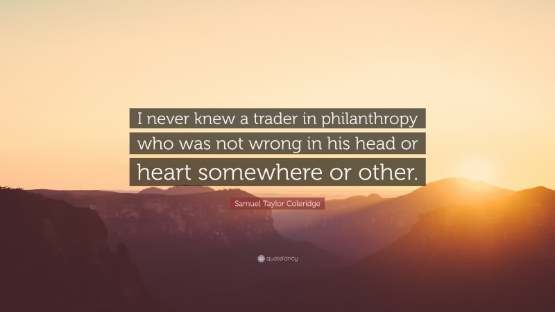 """Samuel Taylor Coleridge Quote: """"I never knew a trader in philanthropy who was not wrong in his head or heart somewhere or other."""""""