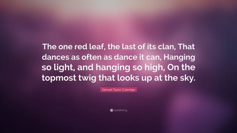 """Samuel Taylor Coleridge Quote: """"The one red leaf, the last of its clan, That dances as often as dance it can, Hanging so light, and hanging so high, On the topmost twig that looks up at the sky."""""""