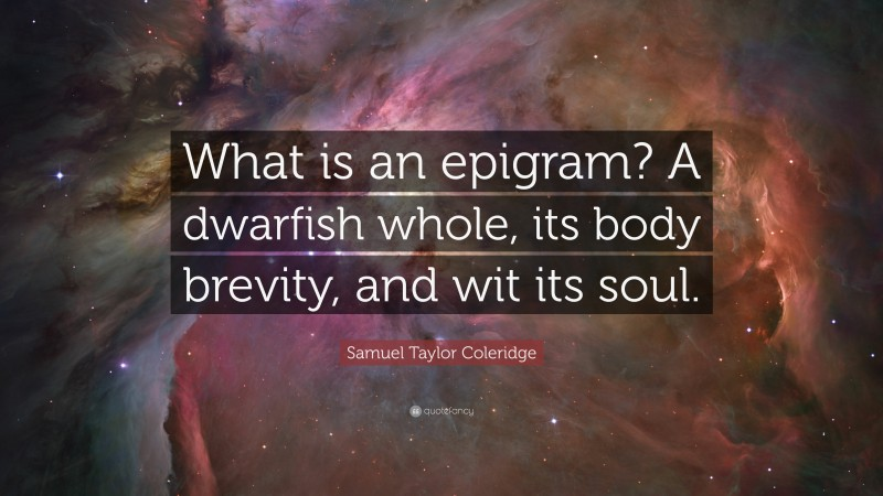 """Samuel Taylor Coleridge Quote: """"What is an epigram? A dwarfish whole, its body brevity, and wit its soul."""""""