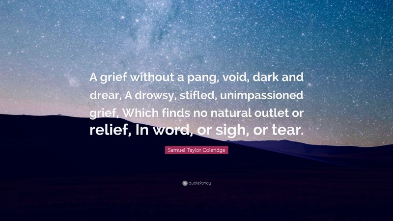 """Samuel Taylor Coleridge Quote: """"A grief without a pang, void, dark and drear, A drowsy, stifled, unimpassioned grief, Which finds no natural outlet or relief, In word, or sigh, or tear."""""""