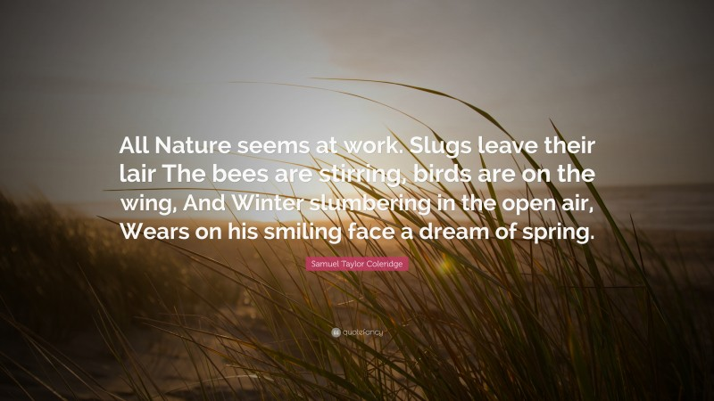 """Samuel Taylor Coleridge Quote: """"All Nature seems at work. Slugs leave their lair The bees are stirring, birds are on the wing, And Winter slumbering in the open air, Wears on his smiling face a dream of spring."""""""