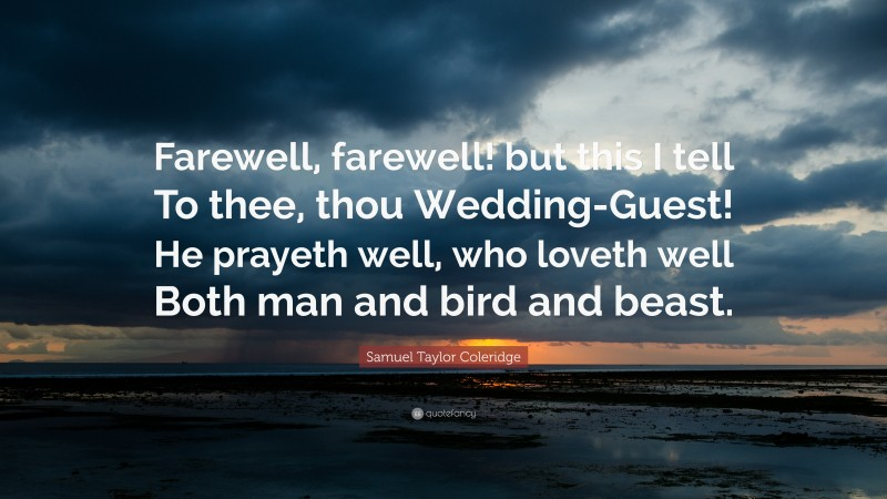 """Samuel Taylor Coleridge Quote: """"Farewell, farewell! but this I tell To thee, thou Wedding-Guest! He prayeth well, who loveth well Both man and bird and beast."""""""
