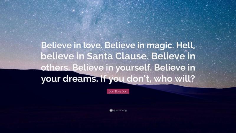 "Jon Bon Jovi Quote: ""Believe in love. Believe in magic. Hell, believe in Santa Clause. Believe in others. Believe in yourself. Believe in your dreams. If you don't, who will?"""