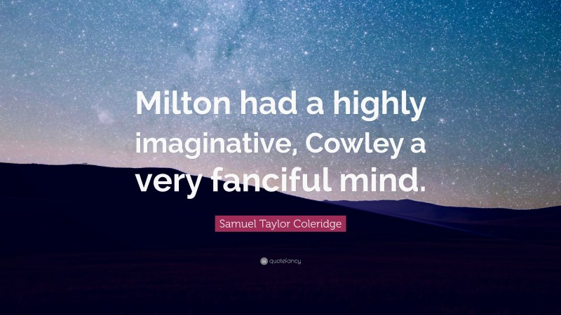 """Samuel Taylor Coleridge Quote: """"Milton had a highly imaginative, Cowley a very fanciful mind."""""""