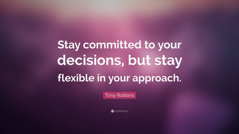 """Tony Robbins Quote: """"Stay committed to your decisions, but stay flexible in your approach."""""""