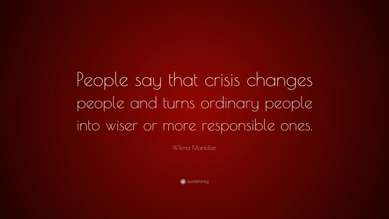 """Wilma Mankiller Quote: """"People say that crisis changes people and turns ordinary people into wiser or more responsible ones."""""""