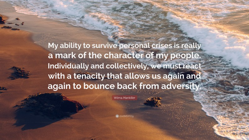 """Wilma Mankiller Quote: """"My ability to survive personal crises is really a mark of the character of my people. Individually and collectively, we must react with a tenacity that allows us again and again to bounce back from adversity."""""""