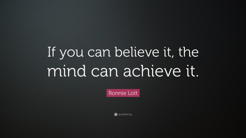 """Ronnie Lott Quote: """"If you can believe it, the mind can achieve it."""""""