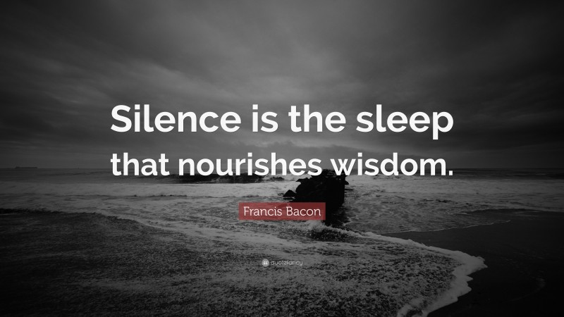 "Francis Bacon Quote: ""Silence is the sleep that nourishes wisdom."""
