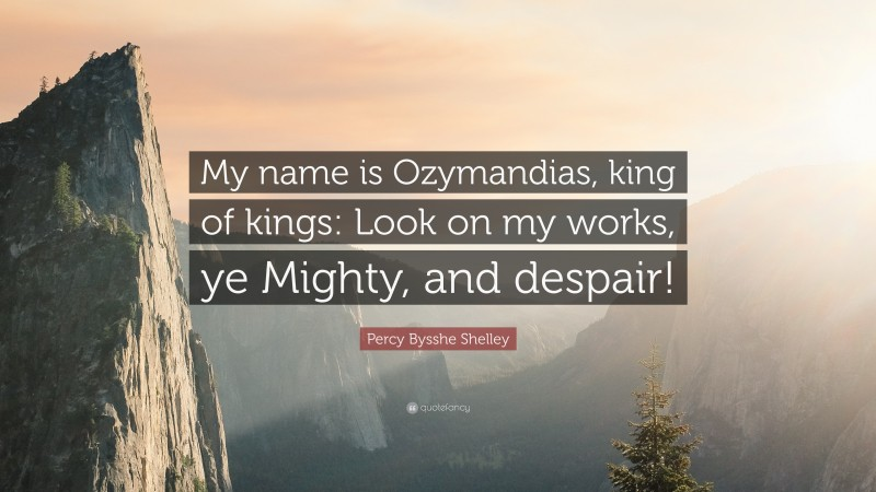 """Percy Bysshe Shelley Quote: """"My name is Ozymandias, king of kings: Look on my works, ye Mighty, and despair!"""""""