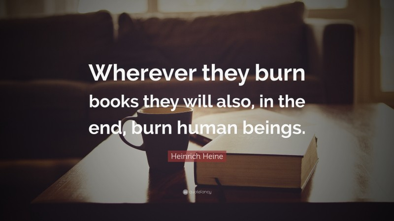 """Reading Quotes: """"Wherever they burn books they will also, in the end, burn human beings."""" — Heinrich Heine"""