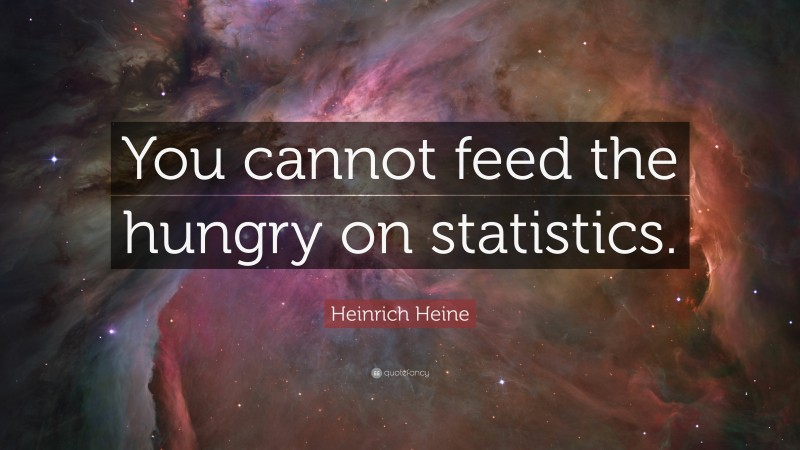 """Heinrich Heine Quote: """"You cannot feed the hungry on statistics."""""""