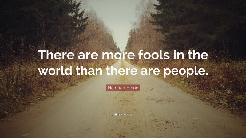 """Heinrich Heine Quote: """"There are more fools in the world than there are people."""""""