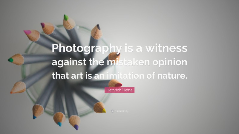 """Heinrich Heine Quote: """"Photography is a witness against the mistaken opinion that art is an imitation of nature."""""""