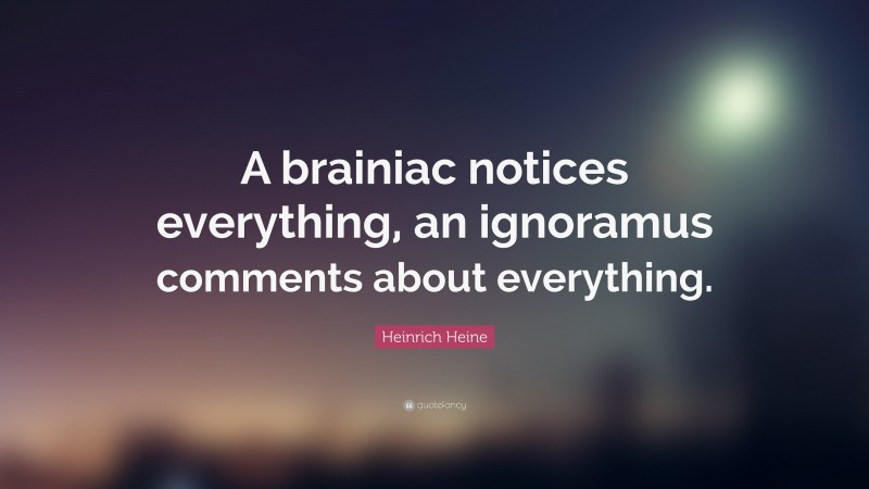"""Heinrich Heine Quote: """"A brainiac notices everything, an ignoramus comments about everything."""""""