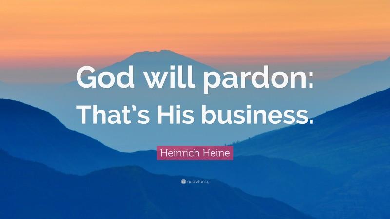 "Heinrich Heine Quote: ""God will pardon: That's His business."""