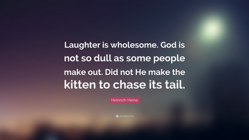 """Heinrich Heine Quote: """"Laughter is wholesome. God is not so dull as some people make out. Did not He make the kitten to chase its tail."""""""