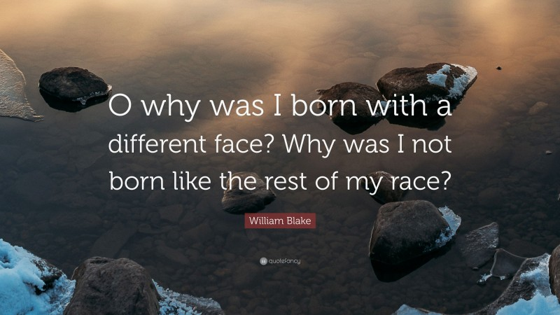 """William Blake Quote: """"O why was I born with a different face? Why was I not born like the rest of my race?"""""""