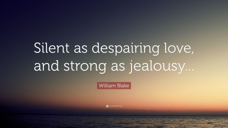 """William Blake Quote: """"Silent as despairing love, and strong as jealousy..."""""""