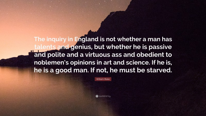 """William Blake Quote: """"The inquiry in England is not whether a man has talents and genius, but whether he is passive and polite and a virtuous ass and obedient to noblemen's opinions in art and science. If he is, he is a good man. If not, he must be starved."""""""