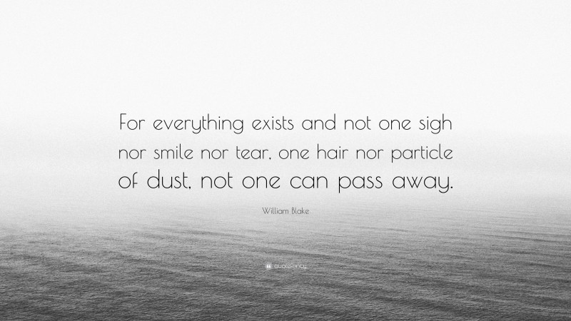 """William Blake Quote: """"For everything exists and not one sigh nor smile nor tear, one hair nor particle of dust, not one can pass away."""""""