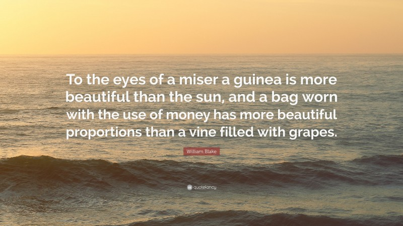 """William Blake Quote: """"To the eyes of a miser a guinea is more beautiful than the sun, and a bag worn with the use of money has more beautiful proportions than a vine filled with grapes."""""""