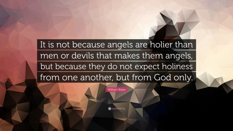 """William Blake Quote: """"It is not because angels are holier than men or devils that makes them angels, but because they do not expect holiness from one another, but from God only."""""""