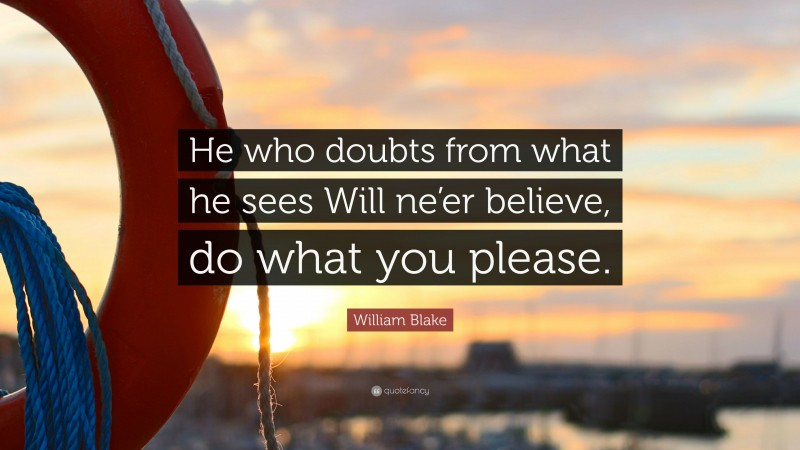 """William Blake Quote: """"He who doubts from what he sees Will ne'er believe, do what you please."""""""