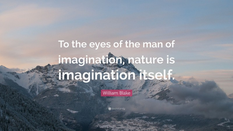 """William Blake Quote: """"To the eyes of the man of imagination, nature is imagination itself."""""""