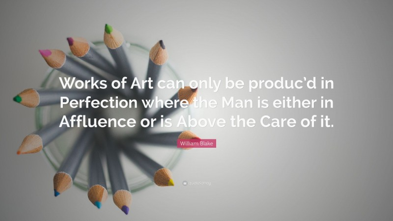 """William Blake Quote: """"Works of Art can only be produc'd in Perfection where the Man is either in Affluence or is Above the Care of it."""""""