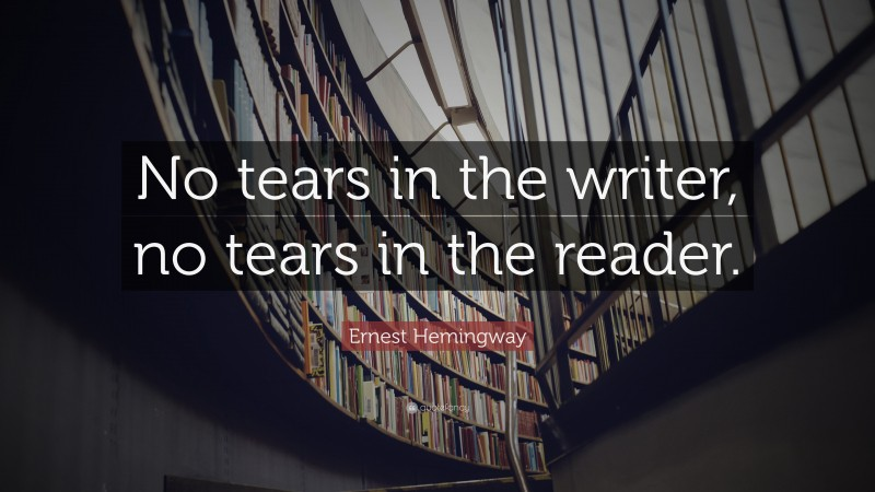 """Ernest Hemingway Quote: """"No tears in the writer, no tears in the reader."""""""
