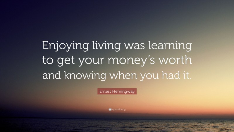 """Ernest Hemingway Quote: """"Enjoying living was learning to get your money's worth and knowing when you had it."""""""