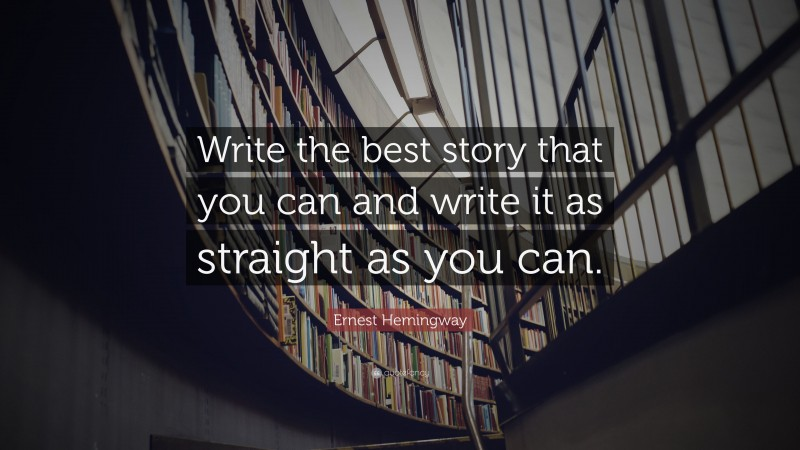 """Ernest Hemingway Quote: """"Write the best story that you can and write it as straight as you can."""""""