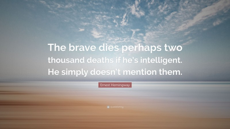 """Ernest Hemingway Quote: """"The brave dies perhaps two thousand deaths if he's intelligent. He simply doesn't mention them."""""""