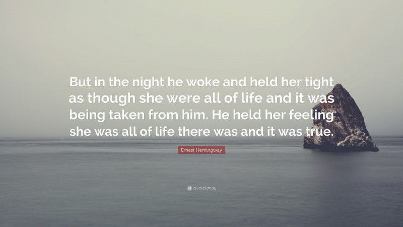 """Ernest Hemingway Quote: """"But in the night he woke and held her tight as though she were all of life and it was being taken from him. He held her feeling she was all of life there was and it was true."""""""