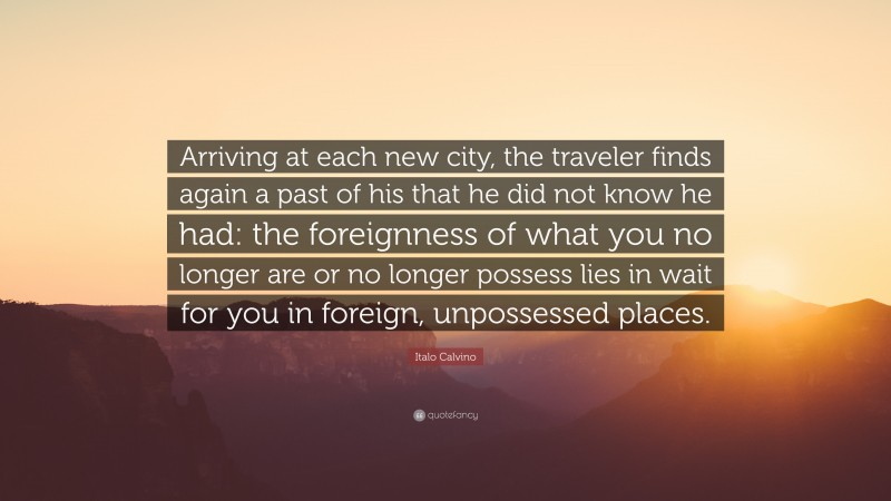 """Italo Calvino Quote: """"Arriving at each new city, the traveler finds again a past of his that he did not know he had: the foreignness of what you no longer are or no longer possess lies in wait for you in foreign, unpossessed places."""""""