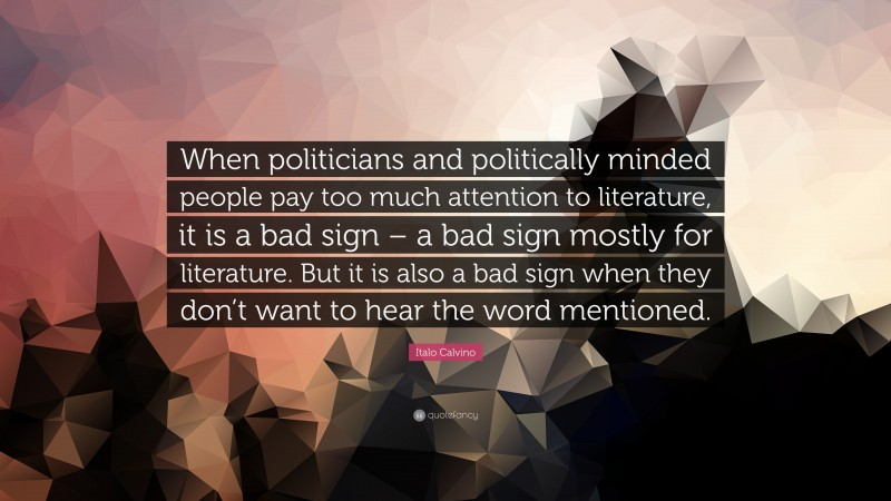 """Italo Calvino Quote: """"When politicians and politically minded people pay too much attention to literature, it is a bad sign – a bad sign mostly for literature. But it is also a bad sign when they don't want to hear the word mentioned."""""""