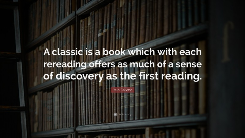 """Italo Calvino Quote: """"A classic is a book which with each rereading offers as much of a sense of discovery as the first reading."""""""